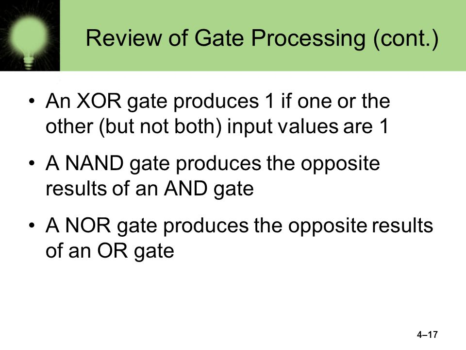 4–17 Review of Gate Processing (cont.) An XOR gate produces 1 if one or the other (but not both) input values are 1 A NAND gate produces the opposite