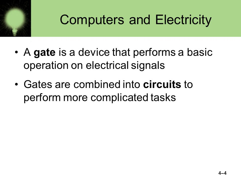 4–5 Computers and Electricity There are three different, but equally powerful, notational methods for describing the behavior of gates and circuits –Boolean expressions –logic diagrams –truth tables