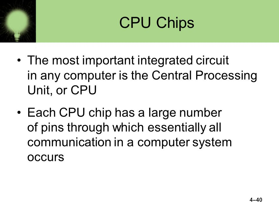 4–40 CPU Chips The most important integrated circuit in any computer is the Central Processing Unit, or CPU Each CPU chip has a large number of pins t