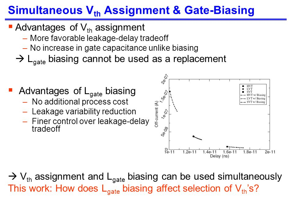 Simultaneous V th Assignment & Gate-Biasing Advantages of V th assignment –More favorable leakage-delay tradeoff –No increase in gate capacitance unlike biasing L gate biasing cannot be used as a replacement Advantages of L gate biasing –No additional process cost –Leakage variability reduction –Finer control over leakage-delay tradeoff V th assignment and L gate biasing can be used simultaneously This work: How does L gate biasing affect selection of V th s