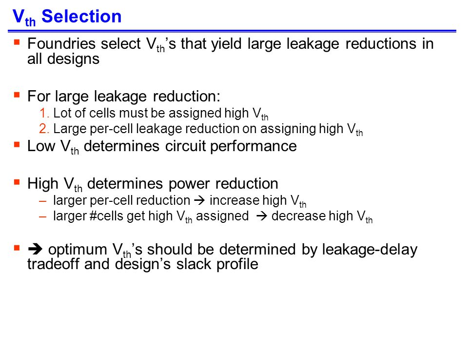 V th Selection Foundries select V th s that yield large leakage reductions in all designs For large leakage reduction: 1.Lot of cells must be assigned high V th 2.Large per-cell leakage reduction on assigning high V th Low V th determines circuit performance High V th determines power reduction –larger per-cell reduction increase high V th –larger #cells get high V th assigned decrease high V th optimum V th s should be determined by leakage-delay tradeoff and designs slack profile
