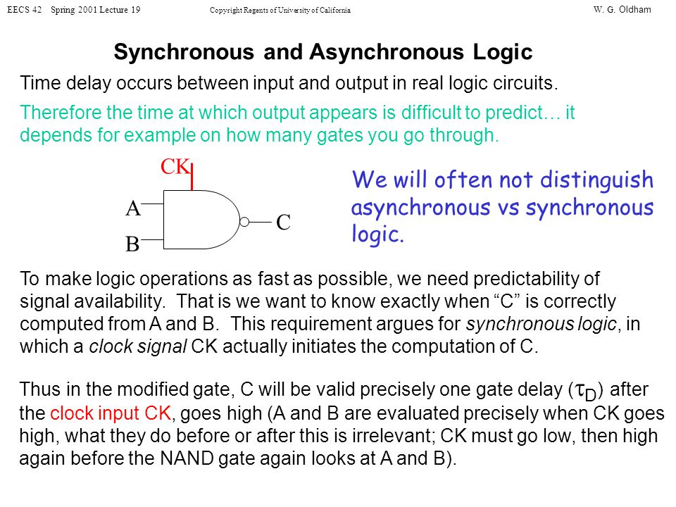 W. G. Oldham EECS 42 Spring 2001 Lecture 19 Copyright Regents of University of California Synchronous and Asynchronous Logic Time delay occurs between