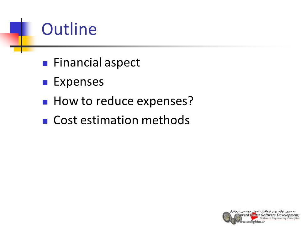 Outline Financial aspect Expenses How to reduce expenses Cost estimation methods