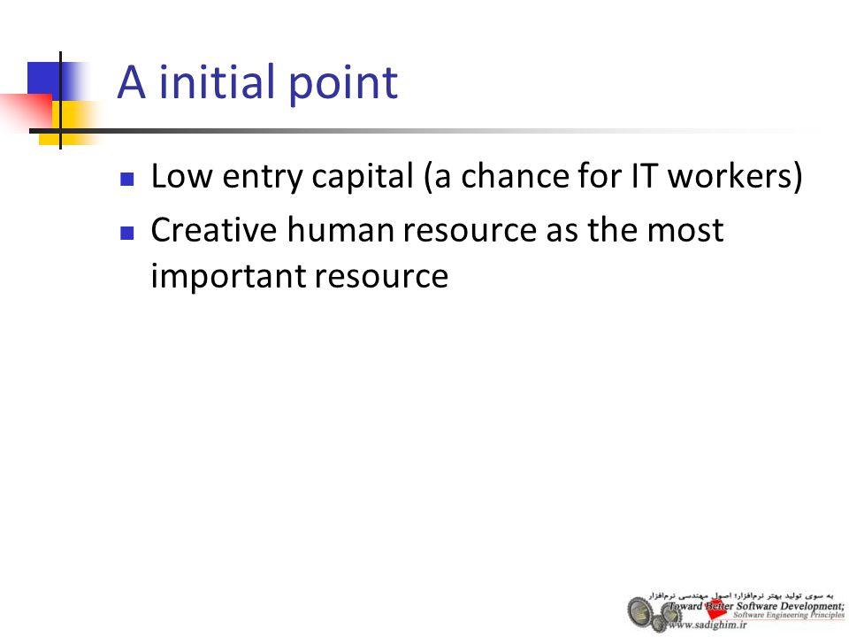 A initial point Low entry capital (a chance for IT workers) Creative human resource as the most important resource