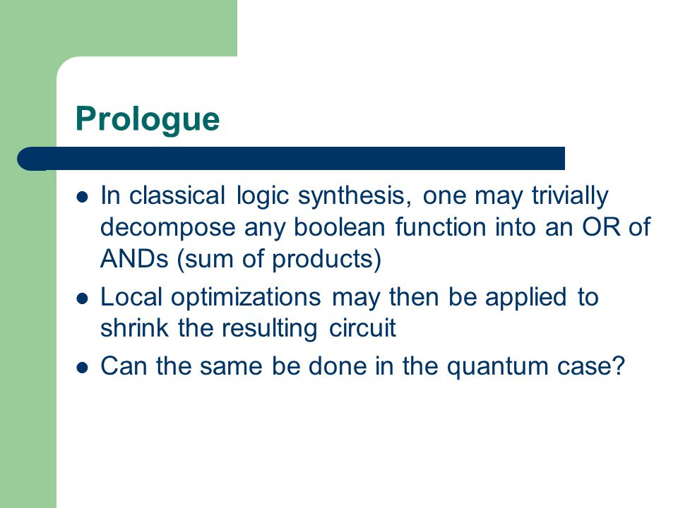 Prologue In classical logic synthesis, one may trivially decompose any boolean function into an OR of ANDs (sum of products) Local optimizations may then be applied to shrink the resulting circuit Can the same be done in the quantum case?