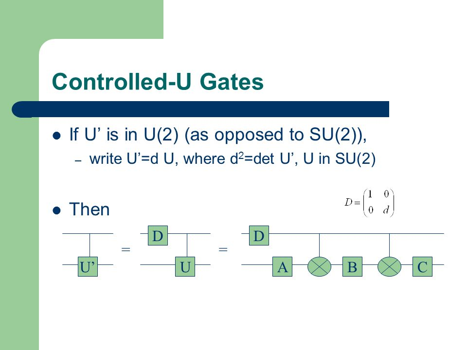 Controlled-U Gates If U is in U(2) (as opposed to SU(2)), – write U=d U, where d 2 =det U, U in SU(2) Then U U D == BAC D