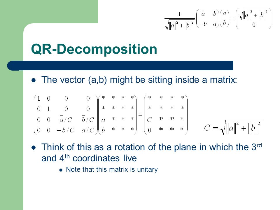 QR-Decomposition The vector (a,b) might be sitting inside a matrix: Think of this as a rotation of the plane in which the 3 rd and 4 th coordinates live Note that this matrix is unitary
