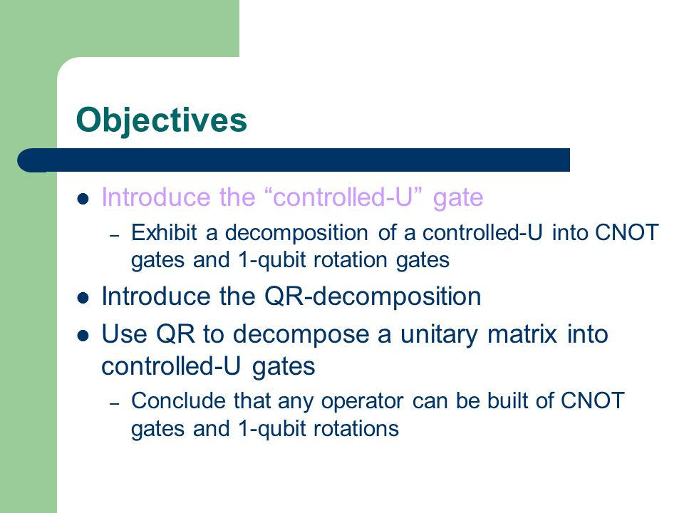 Objectives Introduce the controlled-U gate – Exhibit a decomposition of a controlled-U into CNOT gates and 1-qubit rotation gates Introduce the QR-decomposition Use QR to decompose a unitary matrix into controlled-U gates – Conclude that any operator can be built of CNOT gates and 1-qubit rotations