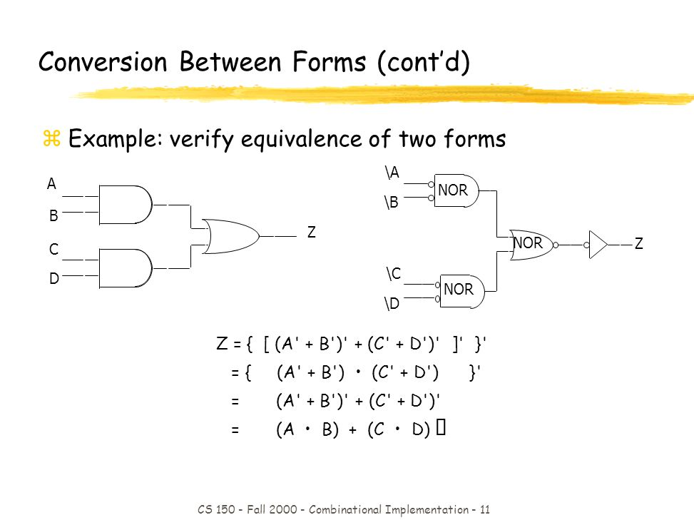 CS 150 - Fall 2000 - Combinational Implementation - 11 Z = { [ (A + B ) + (C + D ) ] } = { (A + B ) (C + D ) } = (A + B ) + (C + D ) = (A B) + (C D) Conversion Between Forms (contd) zExample: verify equivalence of two forms A B C D Z NOR \A \B \C \D Z