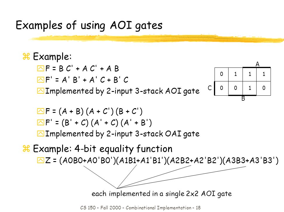 CS 150 - Fall 2000 - Combinational Implementation - 18 each implemented in a single 2x2 AOI gate Examples of using AOI gates zExample: yF = B C + A C + A B yF = A B + A C + B C yImplemented by 2-input 3-stack AOI gate yF = (A + B) (A + C ) (B + C ) yF = (B + C) (A + C) (A + B ) yImplemented by 2-input 3-stack OAI gate zExample: 4-bit equality function yZ = (A0B0+A0 B0 )(A1B1+A1 B1 )(A2B2+A2 B2 )(A3B3+A3 B3 ) 0100010001 11101110 C B A