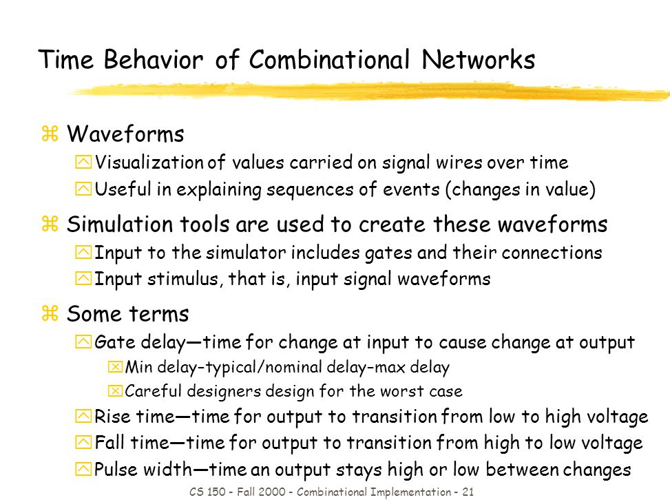 CS 150 - Fall 2000 - Combinational Implementation - 21 Time Behavior of Combinational Networks zWaveforms yVisualization of values carried on signal wires over time yUseful in explaining sequences of events (changes in value) zSimulation tools are used to create these waveforms yInput to the simulator includes gates and their connections yInput stimulus, that is, input signal waveforms zSome terms yGate delaytime for change at input to cause change at output xMin delay–typical/nominal delay–max delay xCareful designers design for the worst case yRise timetime for output to transition from low to high voltage yFall timetime for output to transition from high to low voltage yPulse widthtime an output stays high or low between changes
