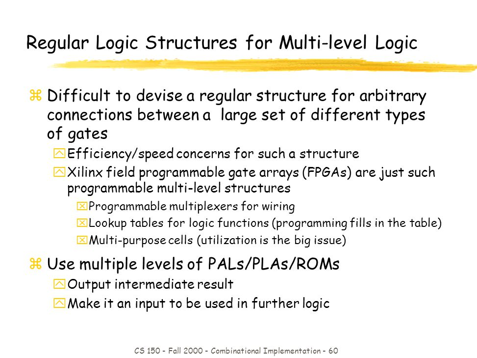 CS 150 - Fall 2000 - Combinational Implementation - 60 Regular Logic Structures for Multi-level Logic zDifficult to devise a regular structure for arbitrary connections between a large set of different types of gates yEfficiency/speed concerns for such a structure yXilinx field programmable gate arrays (FPGAs) are just such programmable multi-level structures xProgrammable multiplexers for wiring xLookup tables for logic functions (programming fills in the table) xMulti-purpose cells (utilization is the big issue) zUse multiple levels of PALs/PLAs/ROMs yOutput intermediate result yMake it an input to be used in further logic