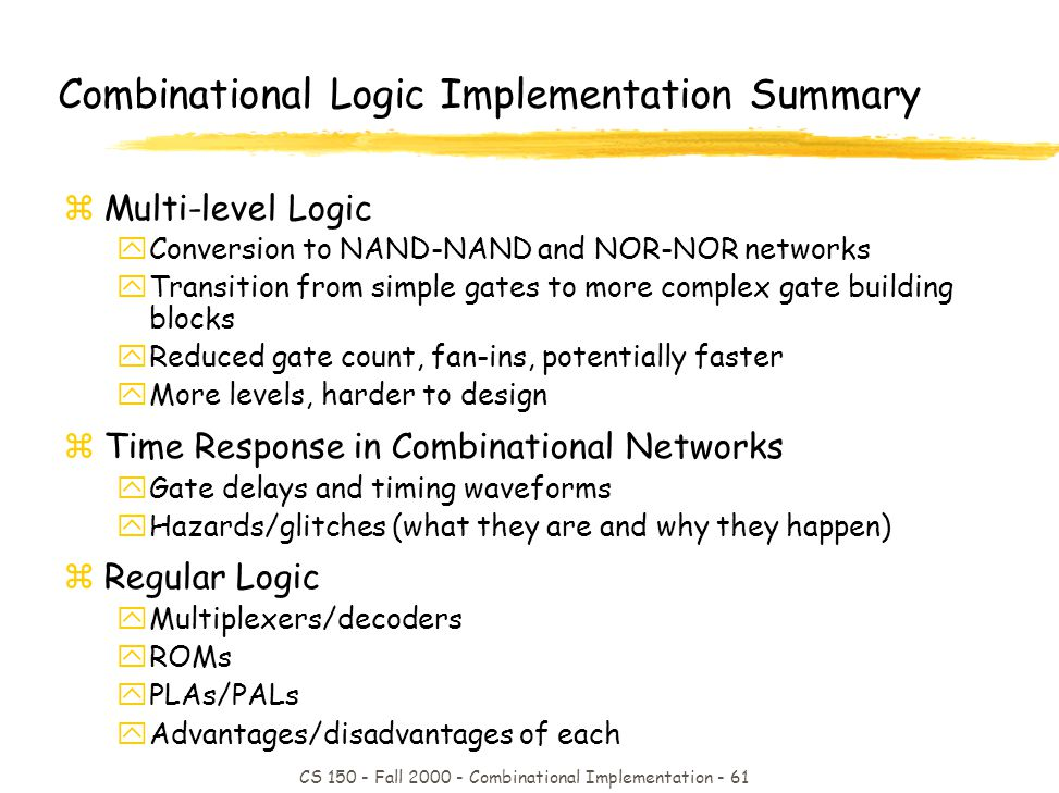 CS 150 - Fall 2000 - Combinational Implementation - 61 Combinational Logic Implementation Summary zMulti-level Logic yConversion to NAND-NAND and NOR-NOR networks yTransition from simple gates to more complex gate building blocks yReduced gate count, fan-ins, potentially faster yMore levels, harder to design zTime Response in Combinational Networks yGate delays and timing waveforms yHazards/glitches (what they are and why they happen) zRegular Logic yMultiplexers/decoders yROMs yPLAs/PALs yAdvantages/disadvantages of each