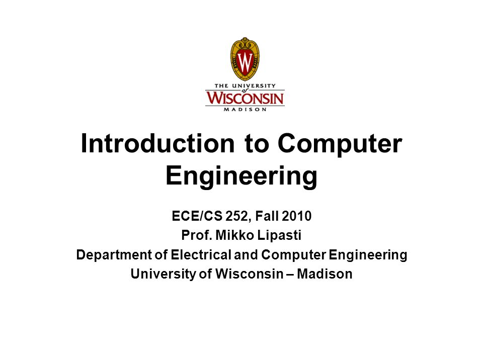Introduction to Computer Engineering ECE/CS 252, Fall 2010 Prof. Mikko Lipasti Department of Electrical and Computer Engineering University of Wiscons