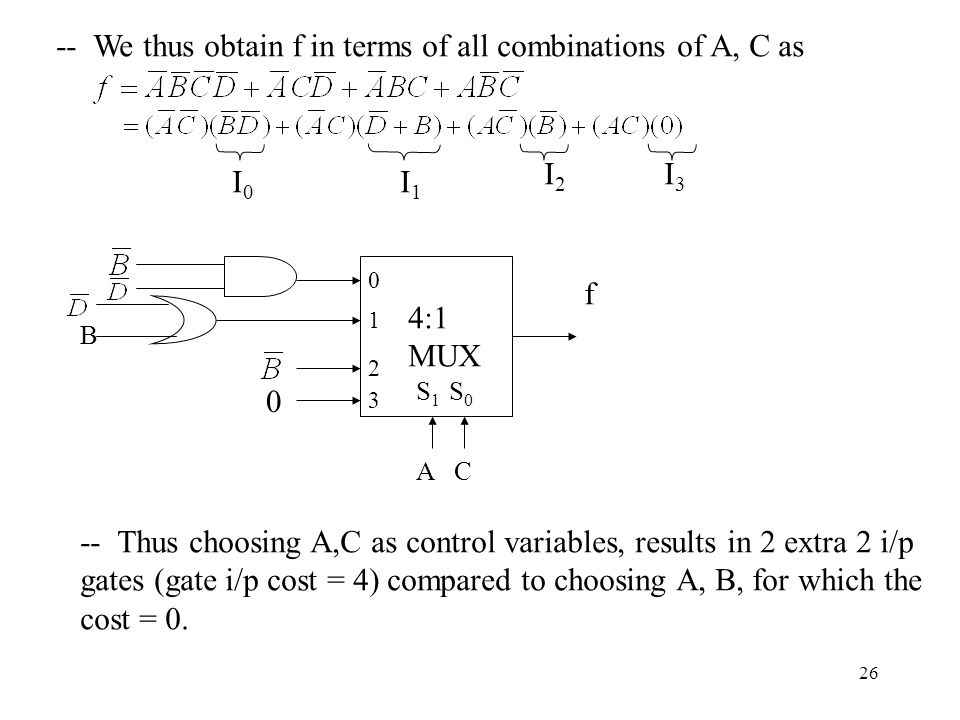 26 -- We thus obtain f in terms of all combinations of A, C as I0I0 I1I1 I2I2 I3I :1 MUX S 1 S 0 f A C B 0 -- Thus choosing A,C as control variables, results in 2 extra 2 i/p gates (gate i/p cost = 4) compared to choosing A, B, for which the cost = 0.