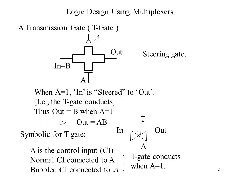 3 Logic Design Using Multiplexers A Transmission Gate ( T-Gate ) A Out In=B Steering gate.