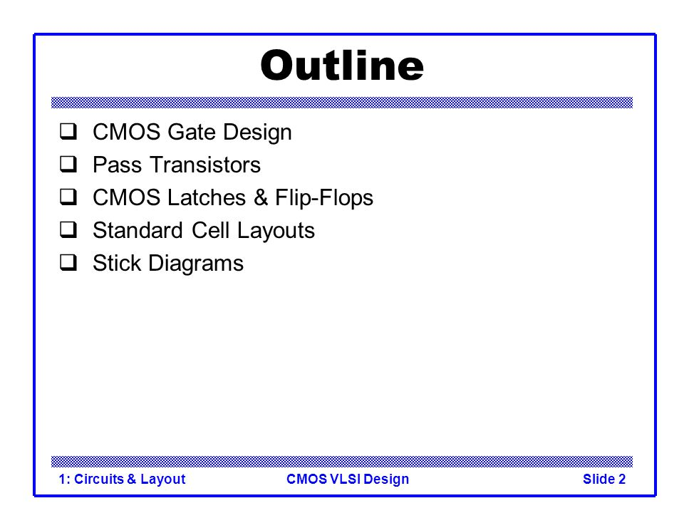 CMOS VLSI Design1: Circuits & LayoutSlide 2 Outline CMOS Gate Design Pass Transistors CMOS Latches & Flip-Flops Standard Cell Layouts Stick Diagrams