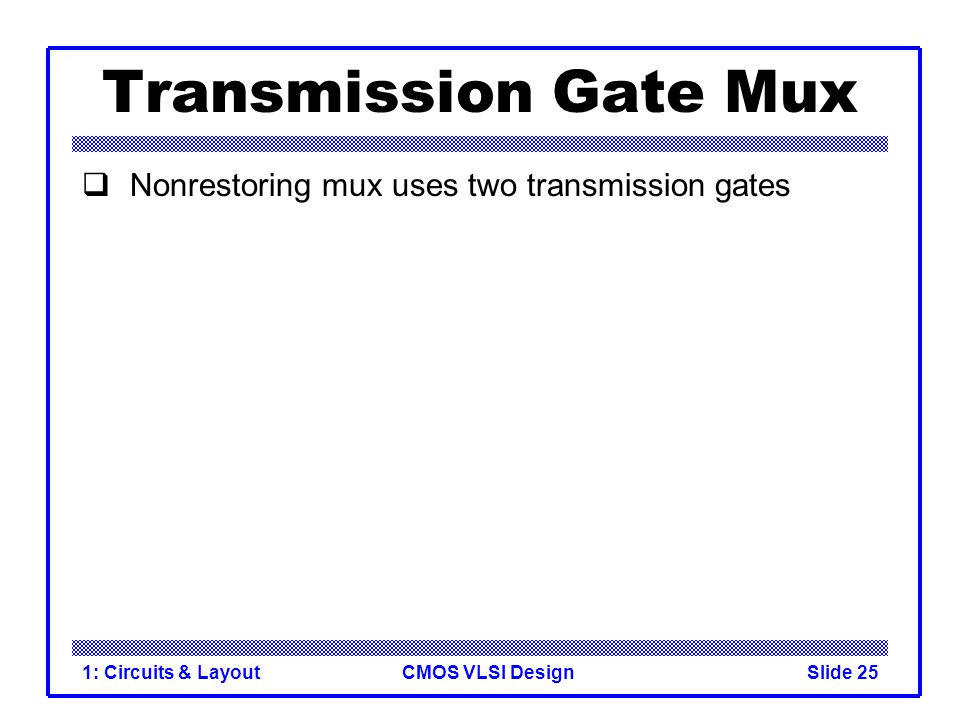CMOS VLSI Design1: Circuits & LayoutSlide 25 Transmission Gate Mux Nonrestoring mux uses two transmission gates