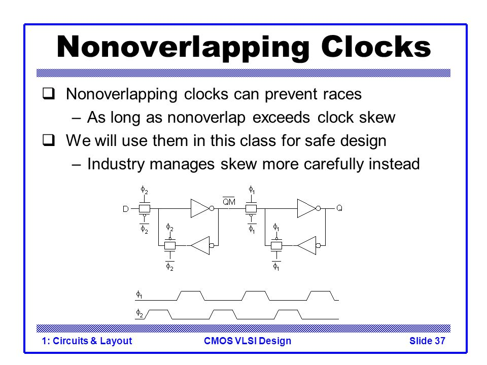 CMOS VLSI Design1: Circuits & LayoutSlide 37 Nonoverlapping Clocks Nonoverlapping clocks can prevent races –As long as nonoverlap exceeds clock skew W