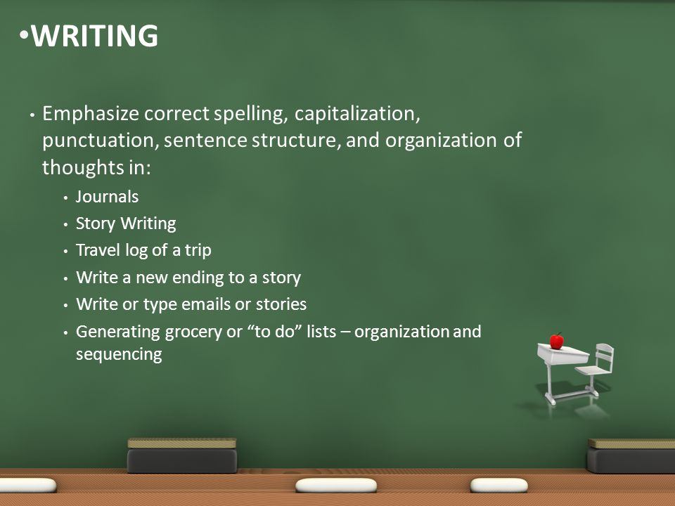 Emphasize correct spelling, capitalization, punctuation, sentence structure, and organization of thoughts in: Journals Story Writing Travel log of a trip Write a new ending to a story Write or type emails or stories Generating grocery or to do lists – organization and sequencing WRITING
