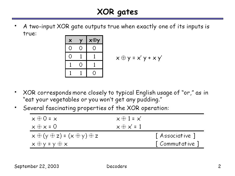 September 22, 2003Decoders2 XOR gates A two-input XOR gate outputs true when exactly one of its inputs is true: XOR corresponds more closely to typica