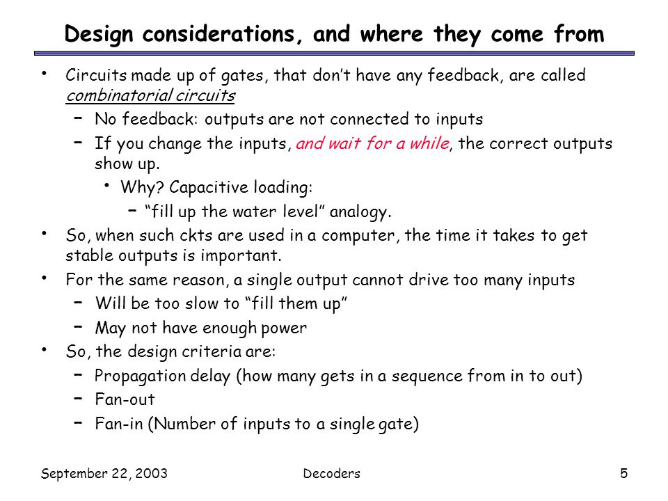September 22, 2003Decoders5 Design considerations, and where they come from Circuits made up of gates, that dont have any feedback, are called combina