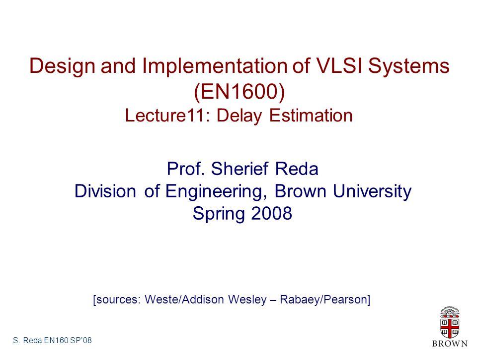 S. Reda EN160 SP08 Design and Implementation of VLSI Systems (EN1600) Lecture11: Delay Estimation Prof. Sherief Reda Division of Engineering, Brown Un