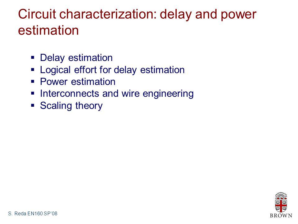S. Reda EN160 SP08 Circuit characterization: delay and power estimation Delay estimation Logical effort for delay estimation Power estimation Intercon