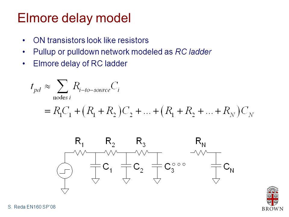S. Reda EN160 SP08 Elmore delay model ON transistors look like resistors Pullup or pulldown network modeled as RC ladder Elmore delay of RC ladder