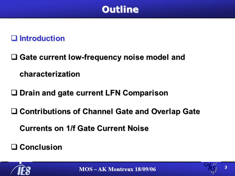 MOS – AK Montreux 18/09/06 3Outline Introduction Introduction Gate current low-frequency noise model and characterization Gate current low-frequency noise model and characterization Drain and gate current LFN Comparison Drain and gate current LFN Comparison Contributions of Channel Gate and Overlap Gate Currents on 1/f Gate Current Noise Contributions of Channel Gate and Overlap Gate Currents on 1/f Gate Current Noise Conclusion Conclusion