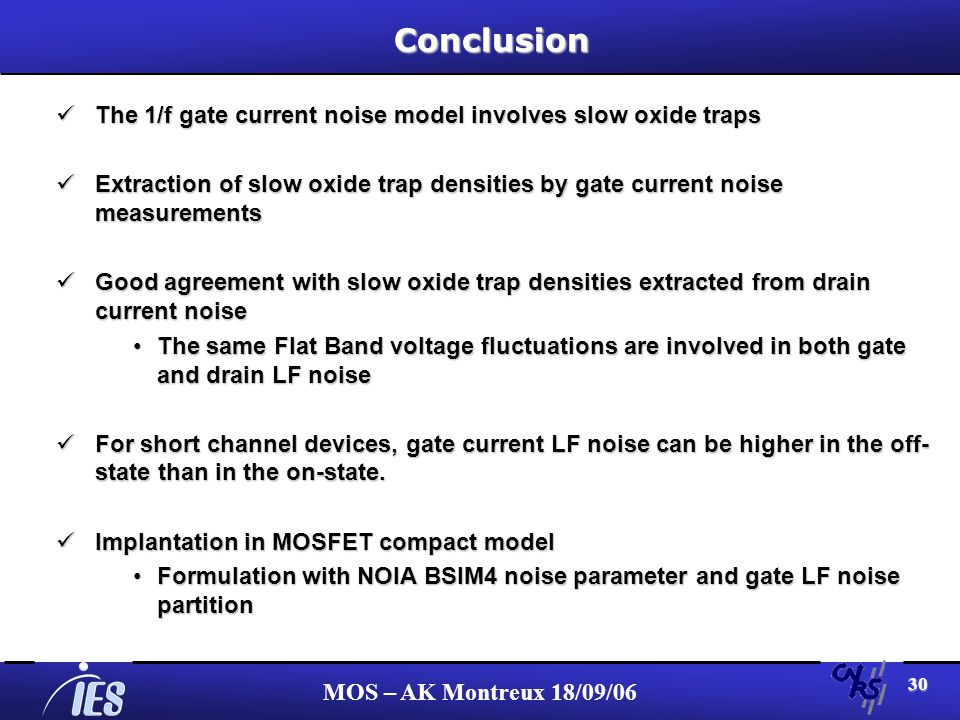 MOS – AK Montreux 18/09/06 30 Conclusion The 1/f gate current noise model involves slow oxide traps The 1/f gate current noise model involves slow oxide traps Extraction of slow oxide trap densities by gate current noise measurements Extraction of slow oxide trap densities by gate current noise measurements Good agreement with slow oxide trap densities extracted from drain current noise Good agreement with slow oxide trap densities extracted from drain current noise The same Flat Band voltage fluctuations are involved in both gate and drain LF noiseThe same Flat Band voltage fluctuations are involved in both gate and drain LF noise For short channel devices, gate current LF noise can be higher in the off- state than in the on-state.