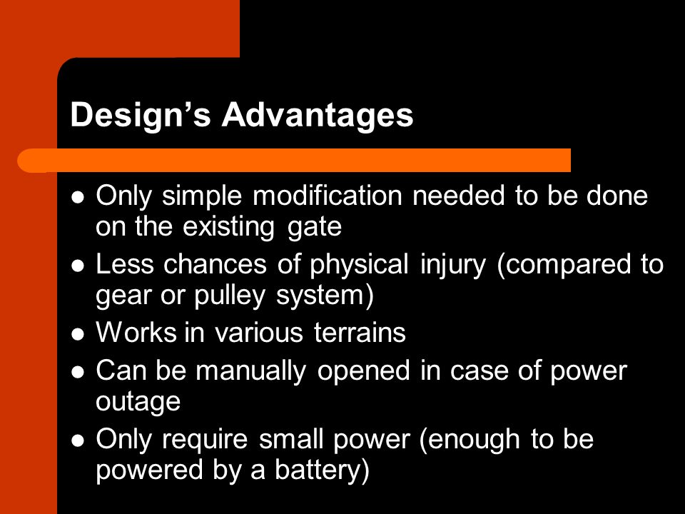 Designs Advantages Only simple modification needed to be done on the existing gate Less chances of physical injury (compared to gear or pulley system) Works in various terrains Can be manually opened in case of power outage Only require small power (enough to be powered by a battery)