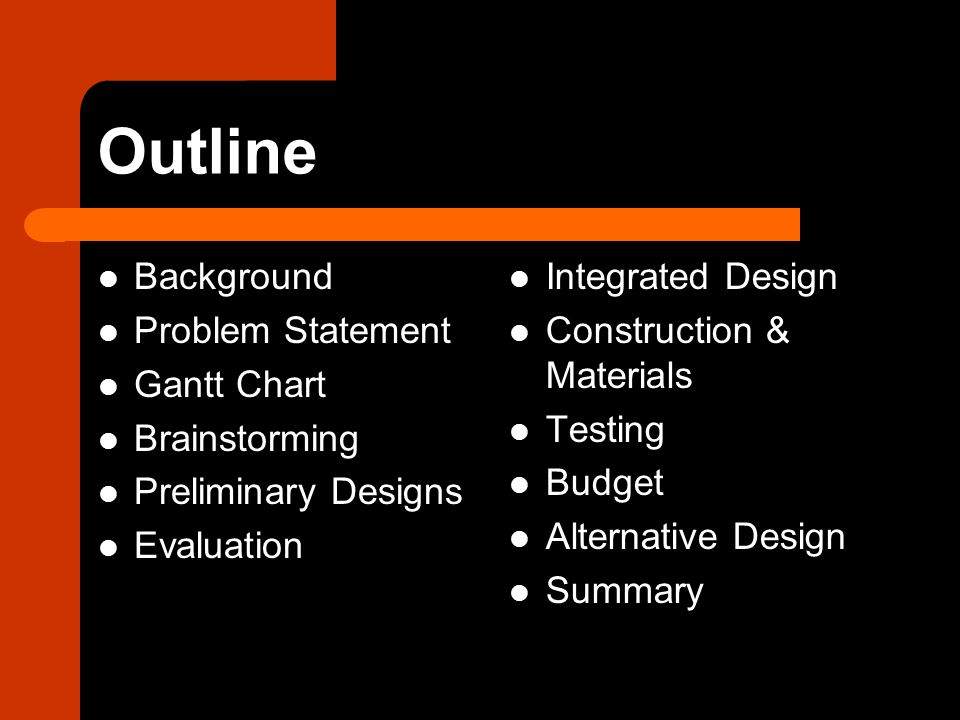 Outline Background Problem Statement Gantt Chart Brainstorming Preliminary Designs Evaluation Integrated Design Construction & Materials Testing Budget Alternative Design Summary