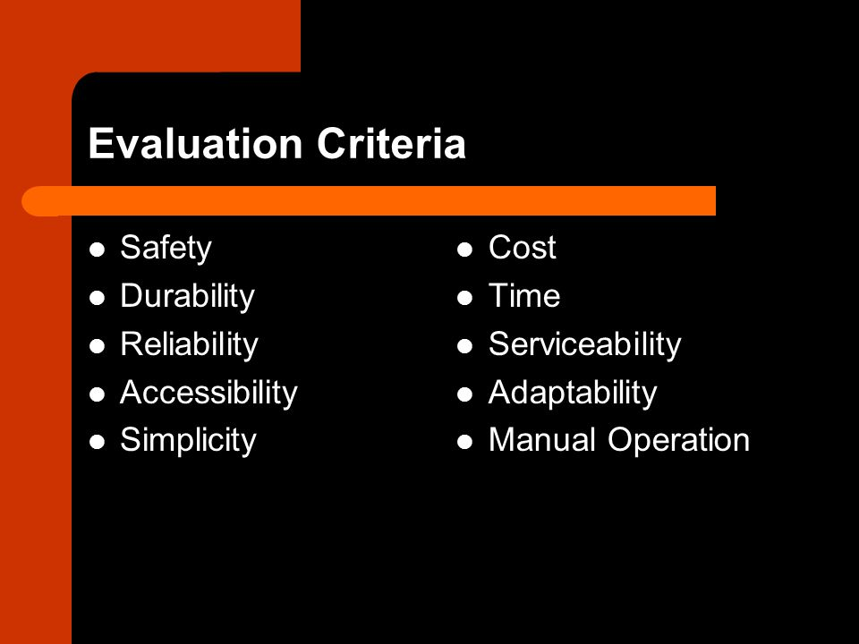 Evaluation Criteria Safety Durability Reliability Accessibility Simplicity Cost Time Serviceability Adaptability Manual Operation