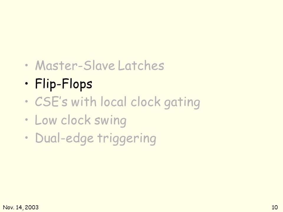 Nov. 14, 200310 Master-Slave Latches Flip-Flops CSEs with local clock gating Low clock swing Dual-edge triggering