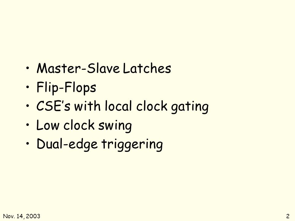 Nov. 14, 20032 Master-Slave Latches Flip-Flops CSEs with local clock gating Low clock swing Dual-edge triggering