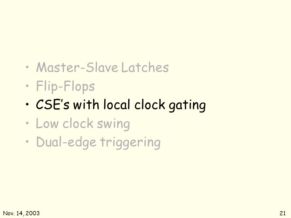 Nov. 14, 200321 Master-Slave Latches Flip-Flops CSEs with local clock gating Low clock swing Dual-edge triggering