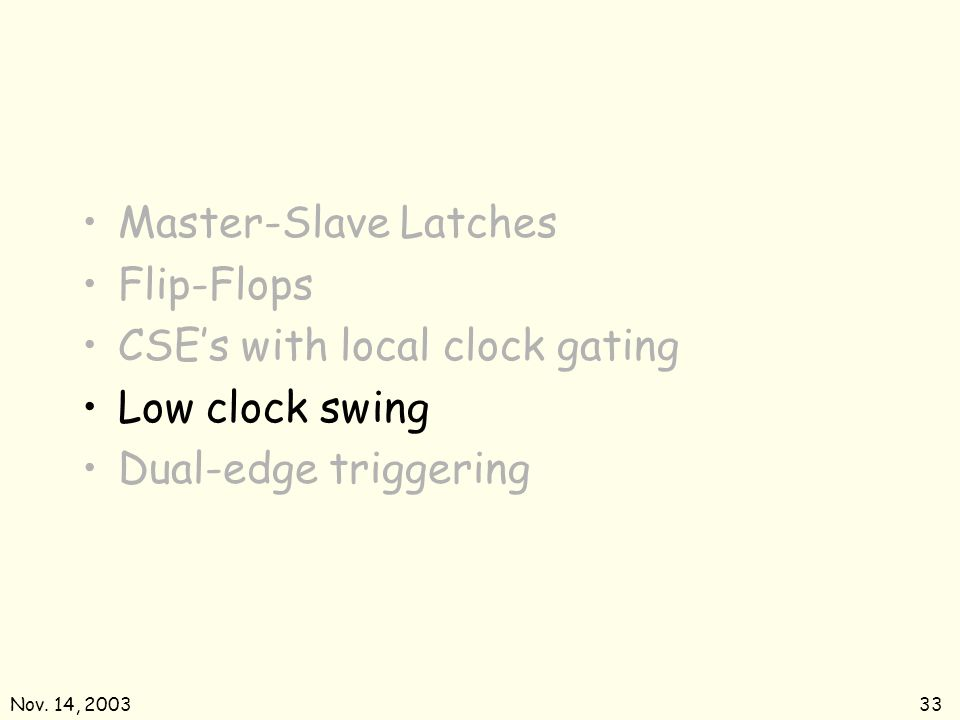 Nov. 14, 200333 Master-Slave Latches Flip-Flops CSEs with local clock gating Low clock swing Dual-edge triggering