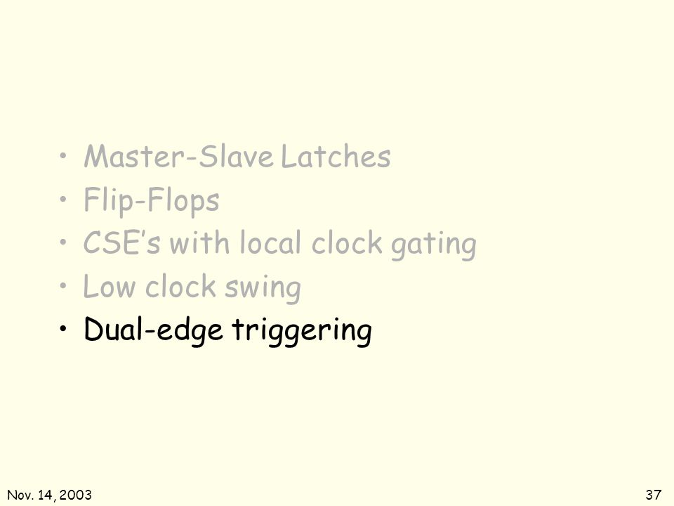 Nov. 14, 200337 Master-Slave Latches Flip-Flops CSEs with local clock gating Low clock swing Dual-edge triggering