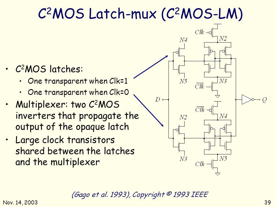 Nov. 14, 200339 C 2 MOS Latch-mux (C 2 MOS-LM) (Gago et al. 1993), Copyright © 1993 IEEE C 2 MOS latches: One transparent when Clk=1 One transparent w