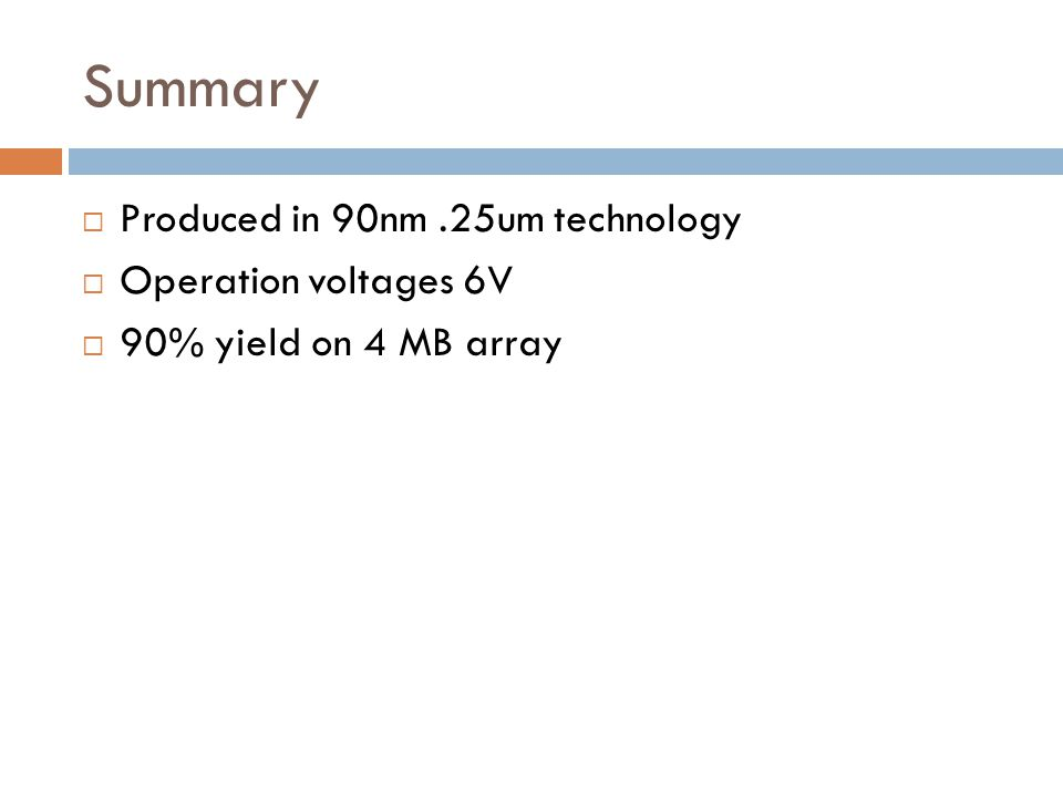 Summary Produced in 90nm.25um technology Operation voltages 6V 90% yield on 4 MB array