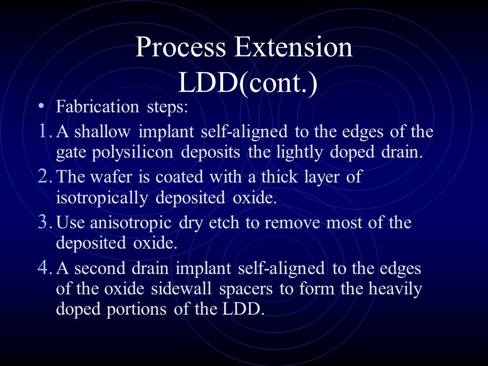 Process Extension LDD(cont.) Process to form LDD transistors: Use of an oxide sidewall spacer to self- align the two drain diffusions, therefore, enab