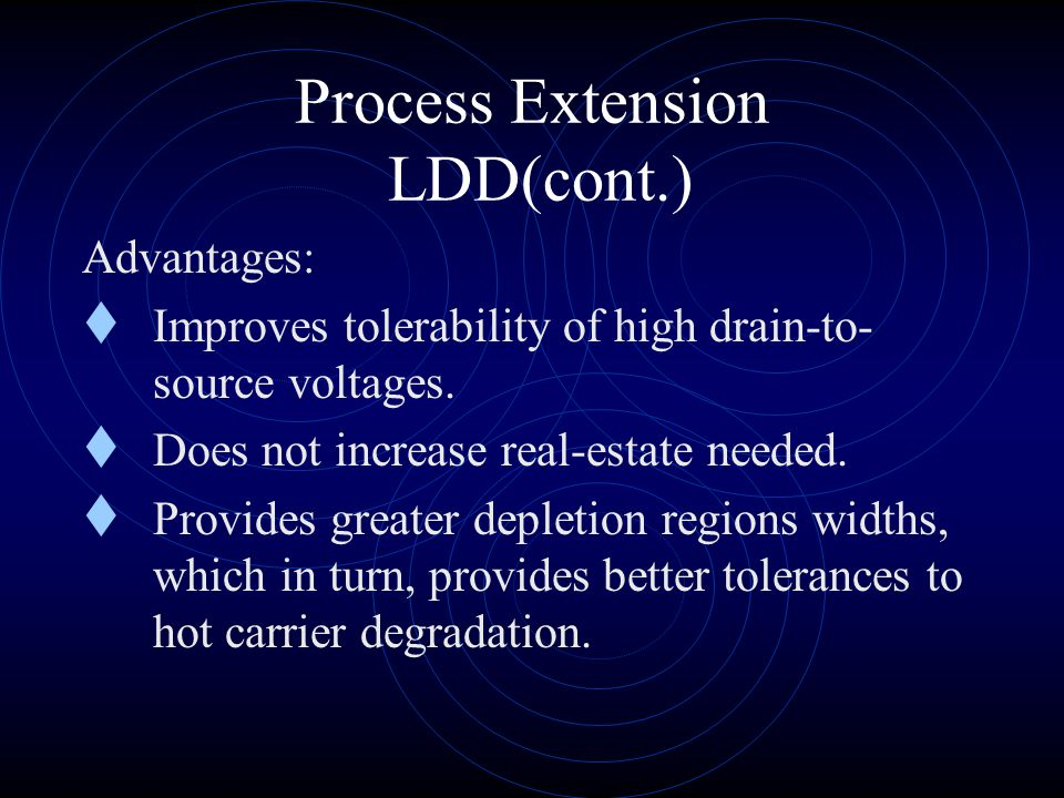 Process Extension LDD(cont.) Fabrication steps: 1. A shallow implant self-aligned to the edges of the gate polysilicon deposits the lightly doped drai