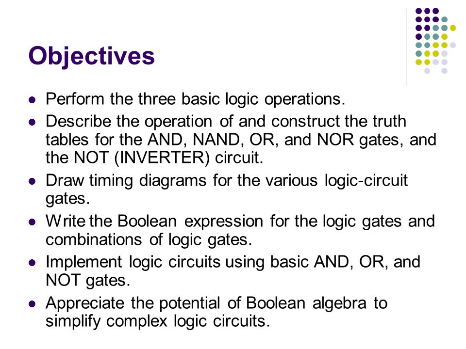 Objectives (contd) Use DeMorgan s theorems to simplify logic expressions.