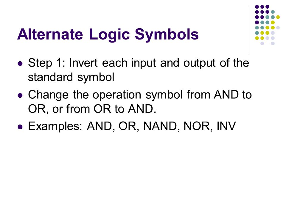 Alternate Logic Symbols Step 1: Invert each input and output of the standard symbol Change the operation symbol from AND to OR, or from OR to AND.