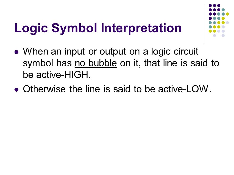 Logic Symbol Interpretation When an input or output on a logic circuit symbol has no bubble on it, that line is said to be active-HIGH.