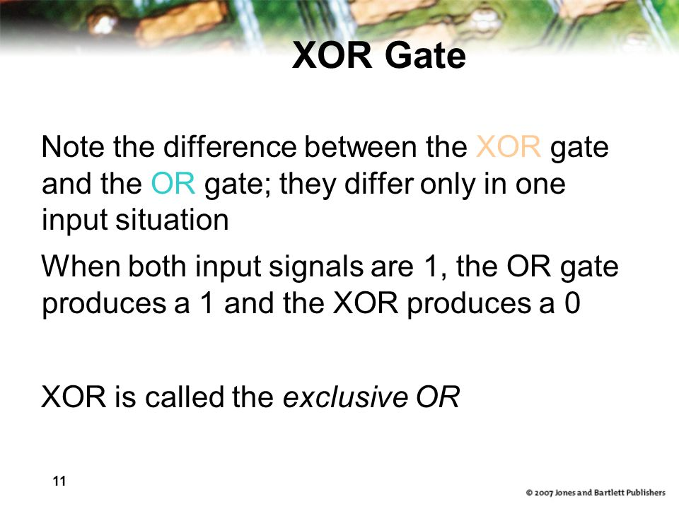 11 XOR Gate Note the difference between the XOR gate and the OR gate; they differ only in one input situation When both input signals are 1, the OR gate produces a 1 and the XOR produces a 0 XOR is called the exclusive OR