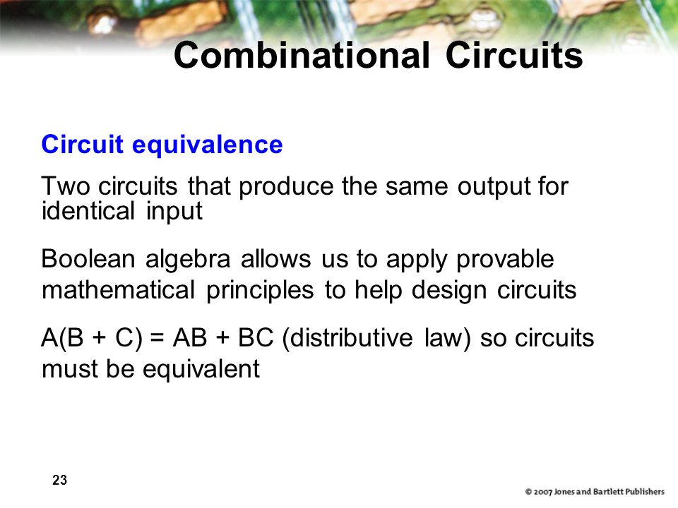 23 Combinational Circuits Circuit equivalence Two circuits that produce the same output for identical input Boolean algebra allows us to apply provable mathematical principles to help design circuits A(B + C) = AB + BC (distributive law) so circuits must be equivalent