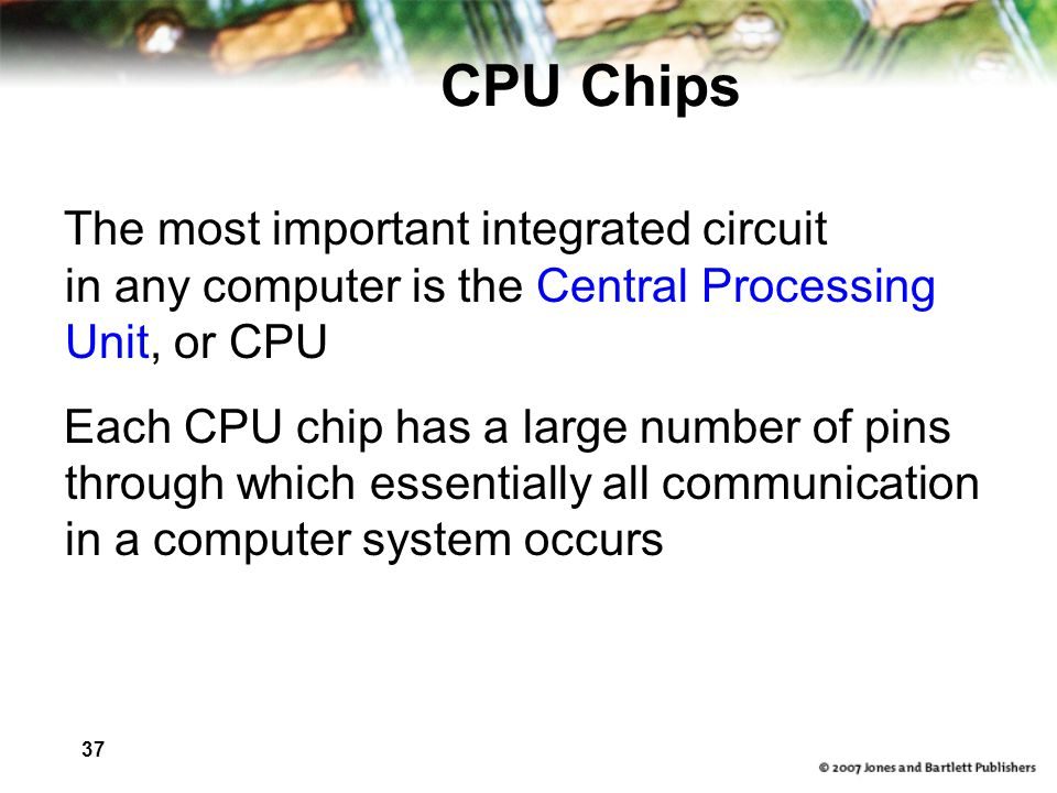 37 CPU Chips The most important integrated circuit in any computer is the Central Processing Unit, or CPU Each CPU chip has a large number of pins through which essentially all communication in a computer system occurs