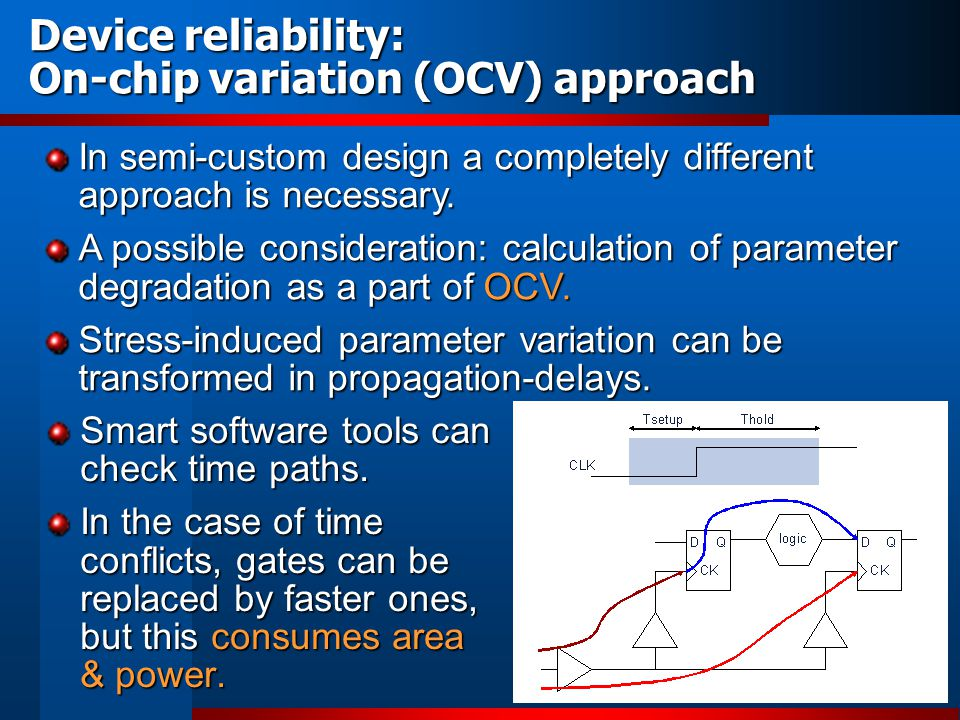 Device reliability: On-chip variation (OCV) approach Smart software tools can check time paths. In the case of time conflicts, gates can be replaced b